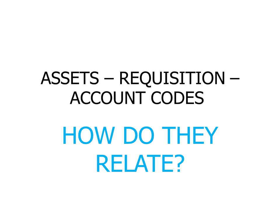 ASSETS – REQUISITION – ACCOUNT CODES HOW DO THEY RELATE
