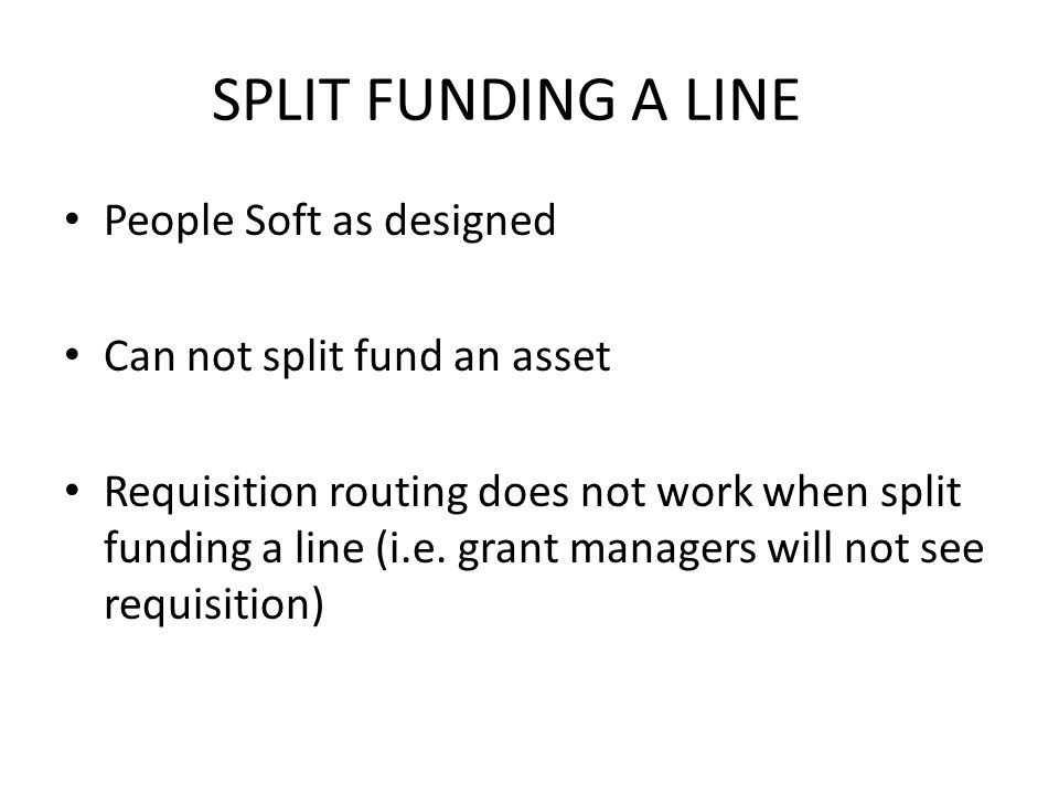 SPLIT FUNDING A LINE People Soft as designed Can not split fund an asset Requisition routing does not work when split funding a line (i.e.
