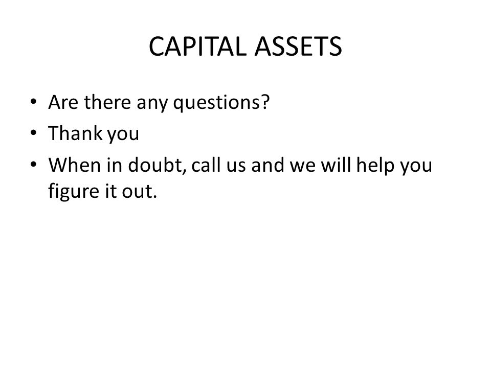 CAPITAL ASSETS Are there any questions? Thank you When in doubt, call us and we will help you figure it out.