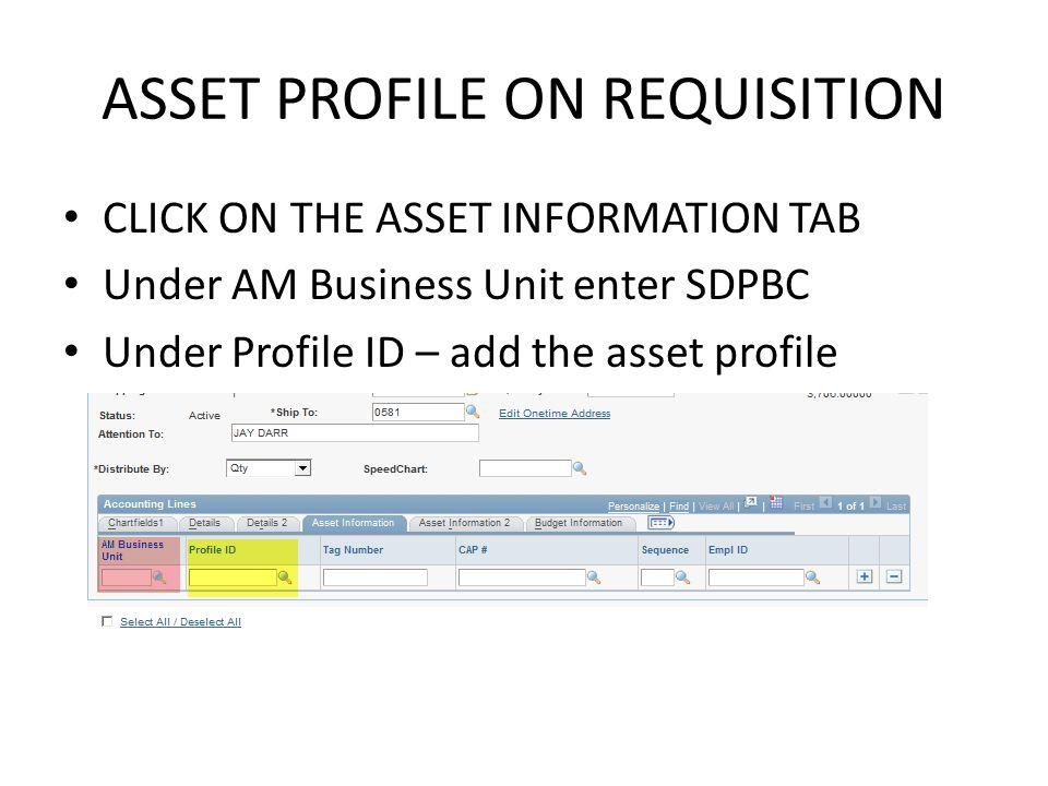 ASSET PROFILE ON REQUISITION CLICK ON THE ASSET INFORMATION TAB Under AM Business Unit enter SDPBC Under Profile ID – add the asset profile