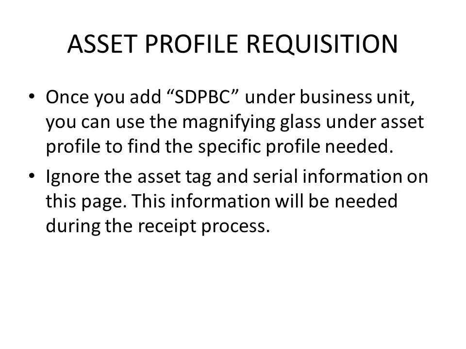 ASSET PROFILE REQUISITION Once you add SDPBC under business unit, you can use the magnifying glass under asset profile to find the specific profile needed.
