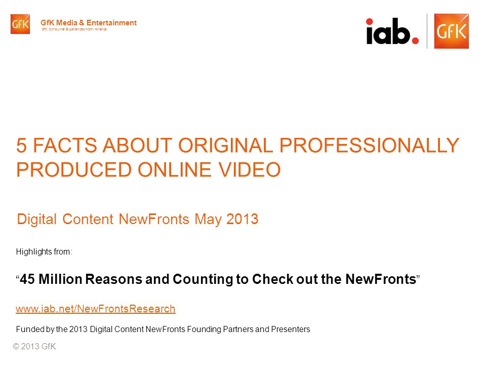 © GfK 2013 | IAB Original Online Video Report | April 20131 5 FACTS ABOUT ORIGINAL PROFESSIONALLY PRODUCED ONLINE VIDEO Digital Content NewFronts May 2013 © 2013 GfK GfK Media & Entertainment GfK Consumer Experiences North America Highlights from: 45 Million Reasons and Counting to Check out the NewFronts www.iab.net/NewFrontsResearch Funded by the 2013 Digital Content NewFronts Founding Partners and Presenters