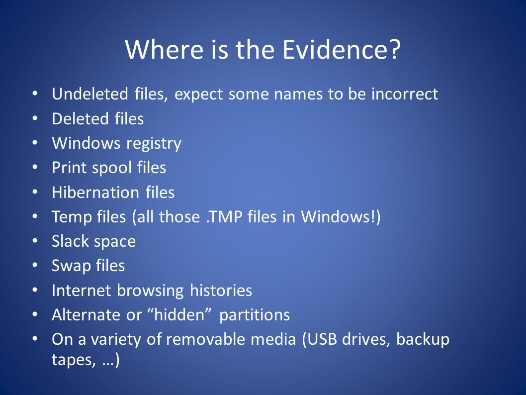 Where is the Evidence? Undeleted files, expect some names to be incorrect Deleted files Windows registry Print spool files Hibernation files Temp file