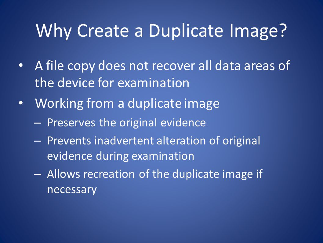 Why Create a Duplicate Image? A file copy does not recover all data areas of the device for examination Working from a duplicate image – Preserves the