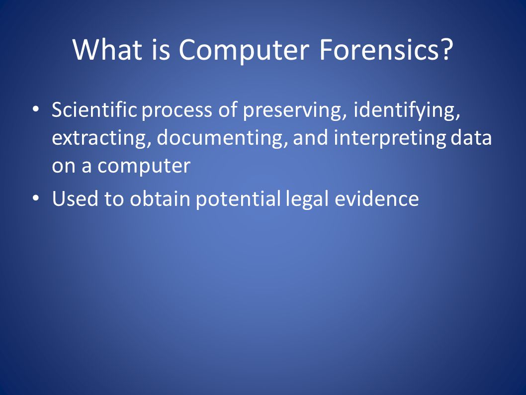 What is Computer Forensics? Scientific process of preserving, identifying, extracting, documenting, and interpreting data on a computer Used to obtain