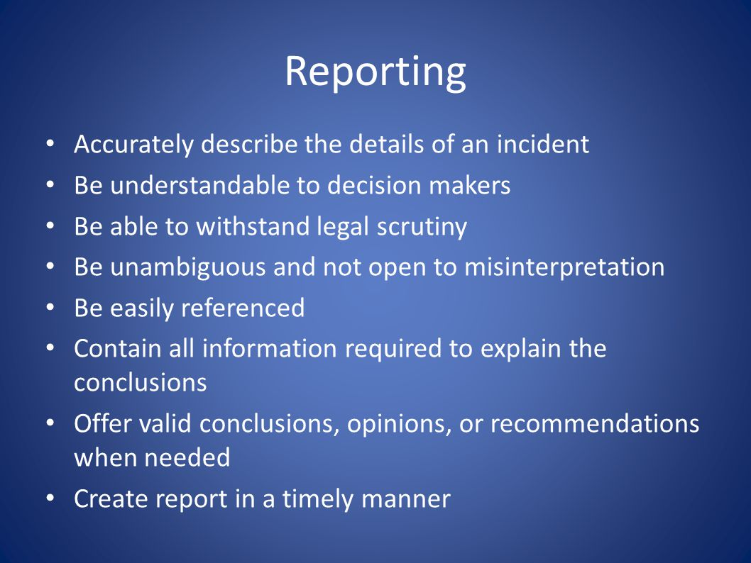 Reporting Accurately describe the details of an incident Be understandable to decision makers Be able to withstand legal scrutiny Be unambiguous and n
