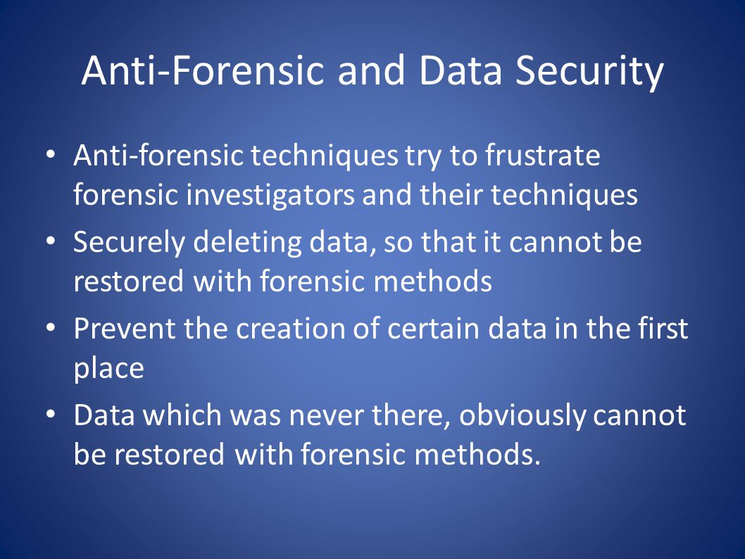 Anti-Forensic and Data Security Anti-forensic techniques try to frustrate forensic investigators and their techniques Securely deleting data, so that