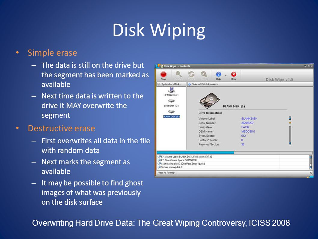 Disk Wiping Simple erase – The data is still on the drive but the segment has been marked as available – Next time data is written to the drive it MAY
