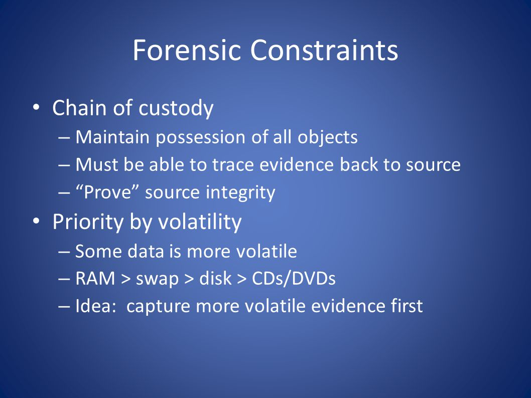 Forensic Constraints Chain of custody – Maintain possession of all objects – Must be able to trace evidence back to source – Prove source integrity Pr
