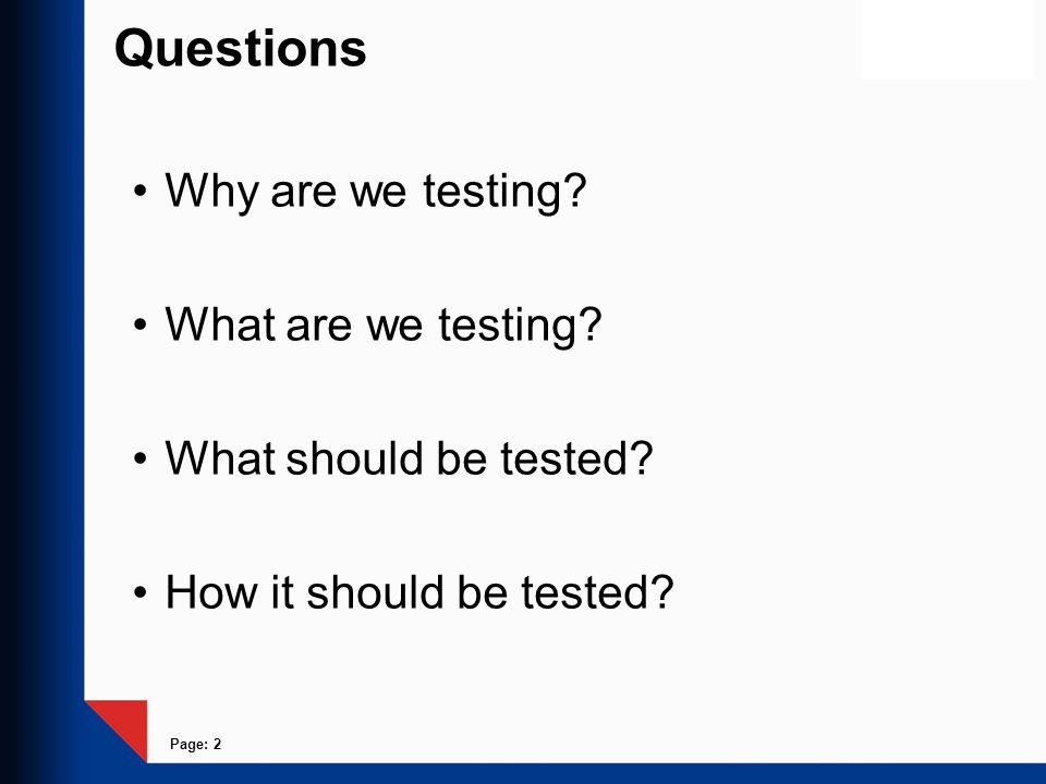 Page: 2 Questions Why are we testing? What are we testing? What should be tested? How it should be tested?