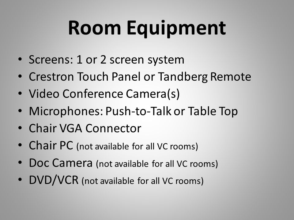 Room Equipment Screens: 1 or 2 screen system Crestron Touch Panel or Tandberg Remote Video Conference Camera(s) Microphones: Push-to-Talk or Table Top