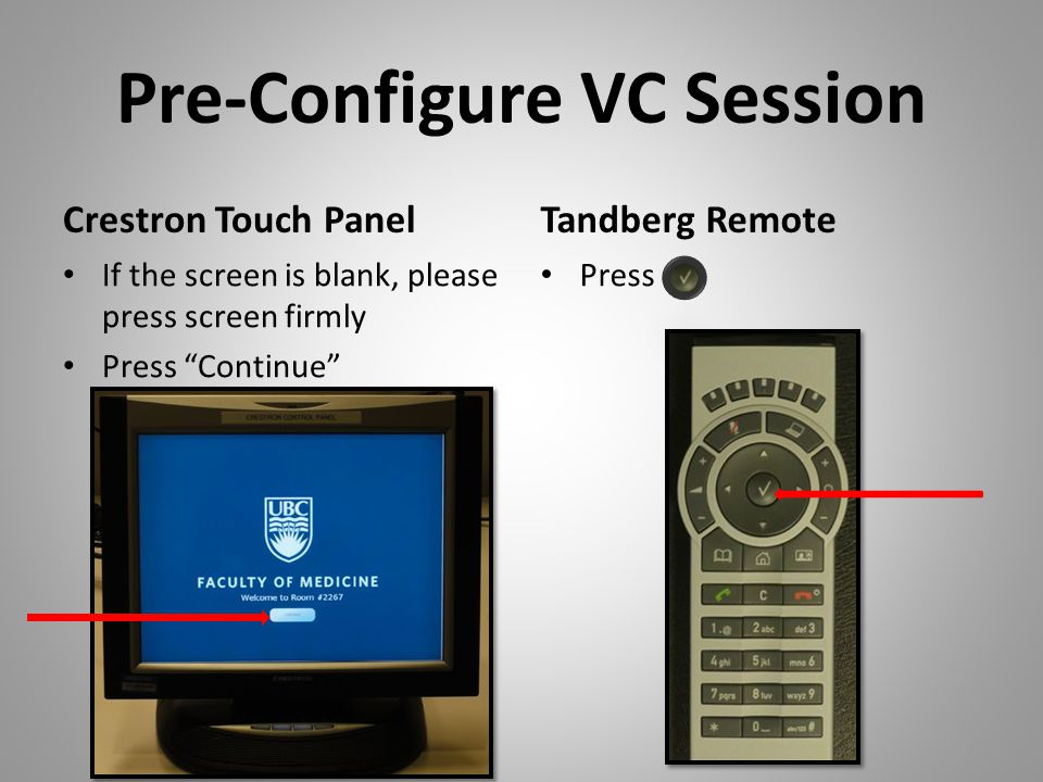 Pre-Configure VC Session Crestron Touch Panel If the screen is blank, please press screen firmly Press Continue Tandberg Remote Press