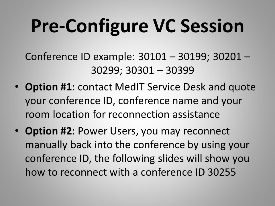Pre-Configure VC Session Conference ID example: 30101 – 30199; 30201 – 30299; 30301 – 30399 Option #1: contact MedIT Service Desk and quote your confe
