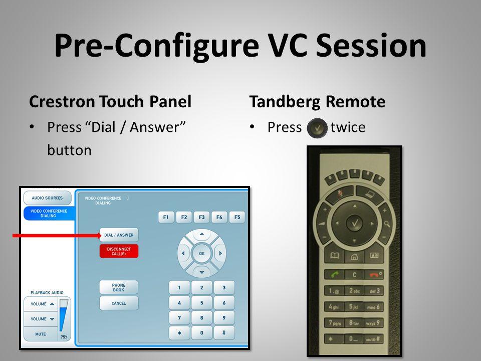 Pre-Configure VC Session Crestron Touch Panel Press Dial / Answer button Tandberg Remote Press twice