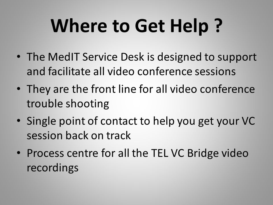 Where to Get Help ? The MedIT Service Desk is designed to support and facilitate all video conference sessions They are the front line for all video c