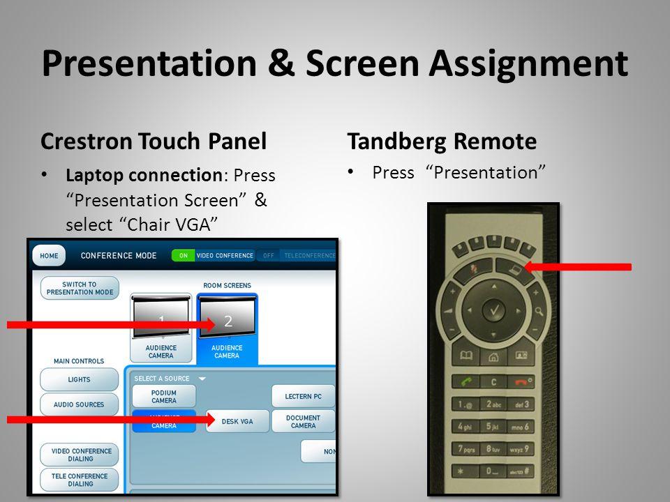 Presentation & Screen Assignment Crestron Touch Panel Laptop connection: Press Presentation Screen & select Chair VGA Tandberg Remote Press Presentation