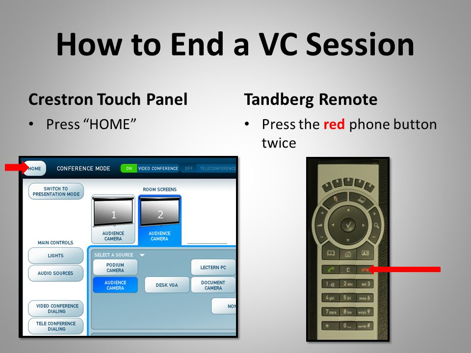 How to End a VC Session Crestron Touch Panel Press HOME Tandberg Remote Press the red phone button twice