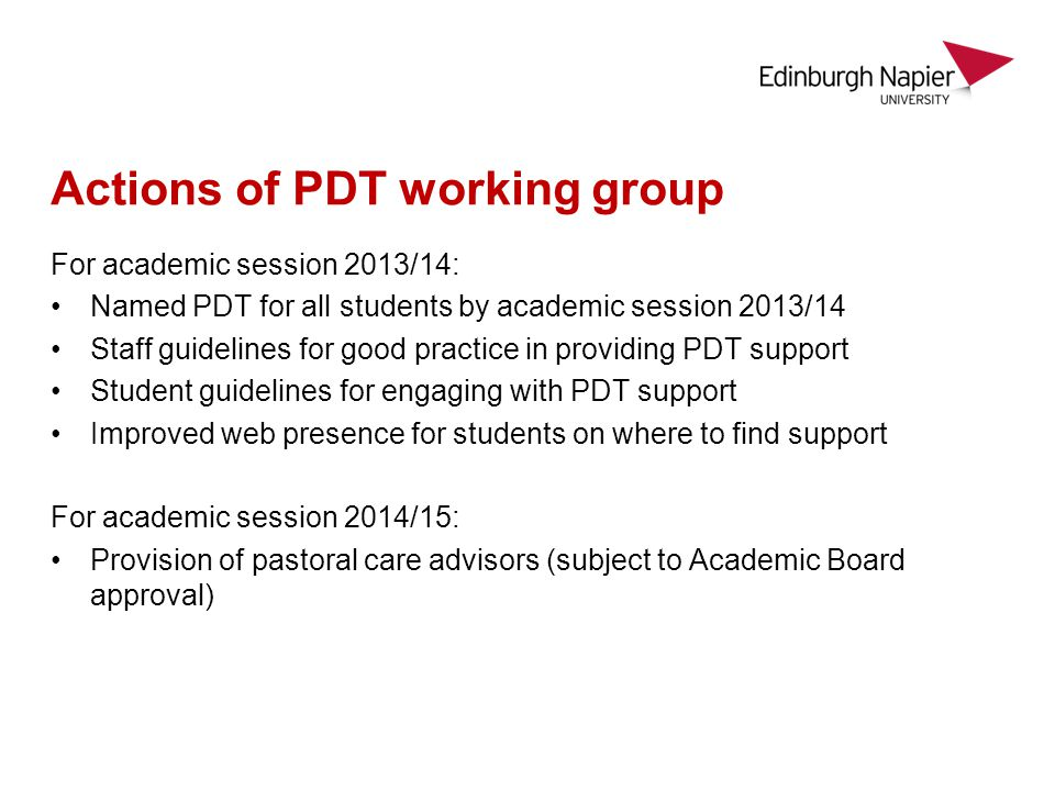 Actions of PDT working group For academic session 2013/14: Named PDT for all students by academic session 2013/14 Staff guidelines for good practice in providing PDT support Student guidelines for engaging with PDT support Improved web presence for students on where to find support For academic session 2014/15: Provision of pastoral care advisors (subject to Academic Board approval)