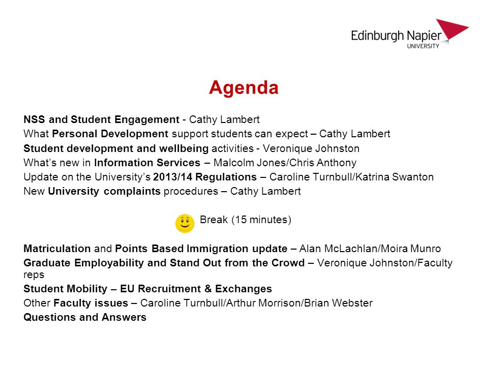 Agenda NSS and Student Engagement - Cathy Lambert What Personal Development support students can expect – Cathy Lambert Student development and wellbeing activities - Veronique Johnston Whats new in Information Services – Malcolm Jones/Chris Anthony Update on the Universitys 2013/14 Regulations – Caroline Turnbull/Katrina Swanton New University complaints procedures – Cathy Lambert Break (15 minutes) Matriculation and Points Based Immigration update – Alan McLachlan/Moira Munro Graduate Employability and Stand Out from the Crowd – Veronique Johnston/Faculty reps Student Mobility – EU Recruitment & Exchanges Other Faculty issues – Caroline Turnbull/Arthur Morrison/Brian Webster Questions and Answers