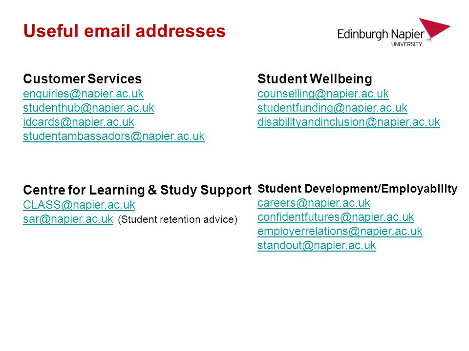 Useful email addresses Student Development/Employability careers@napier.ac.uk confidentfutures@napier.ac.uk employerrelations@napier.ac.uk standout@napier.ac.uk Student Wellbeing counselling@napier.ac.uk studentfunding@napier.ac.uk disabilityandinclusion@napier.ac.uk Customer Services enquiries@napier.ac.uk studenthub@napier.ac.uk idcards@napier.ac.uk studentambassadors@napier.ac.uk Centre for Learning & Study Support CLASS@napier.ac.uk sar@napier.ac.uksar@napier.ac.uk (Student retention advice)