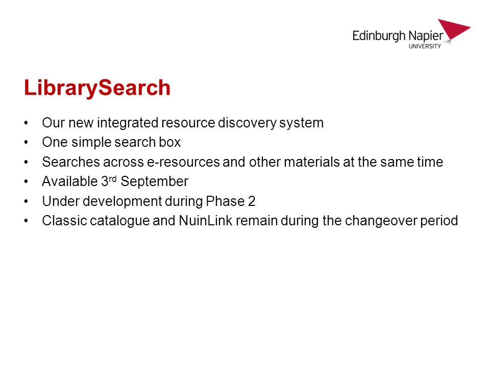 LibrarySearch Our new integrated resource discovery system One simple search box Searches across e-resources and other materials at the same time Available 3 rd September Under development during Phase 2 Classic catalogue and NuinLink remain during the changeover period