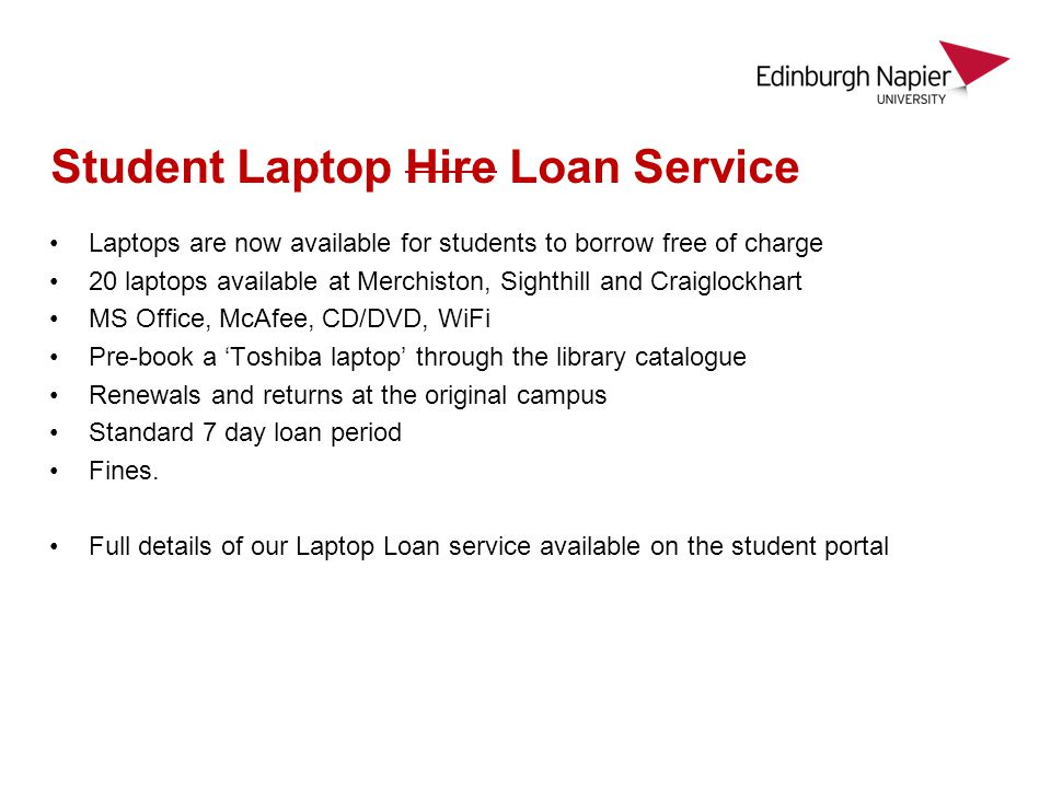 Student Laptop Hire Loan Service Laptops are now available for students to borrow free of charge 20 laptops available at Merchiston, Sighthill and Craiglockhart MS Office, McAfee, CD/DVD, WiFi Pre-book a Toshiba laptop through the library catalogue Renewals and returns at the original campus Standard 7 day loan period Fines.
