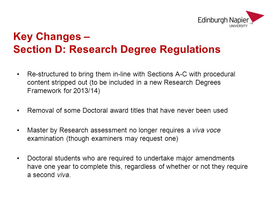 Re-structured to bring them in-line with Sections A-C with procedural content stripped out (to be included in a new Research Degrees Framework for 2013/14) Removal of some Doctoral award titles that have never been used Master by Research assessment no longer requires a viva voce examination (though examiners may request one) Doctoral students who are required to undertake major amendments have one year to complete this, regardless of whether or not they require a second viva.