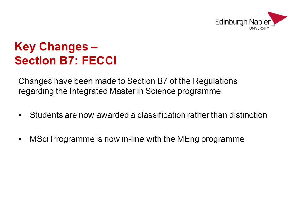 Changes have been made to Section B7 of the Regulations regarding the Integrated Master in Science programme Students are now awarded a classification rather than distinction MSci Programme is now in-line with the MEng programme Key Changes – Section B7: FECCI