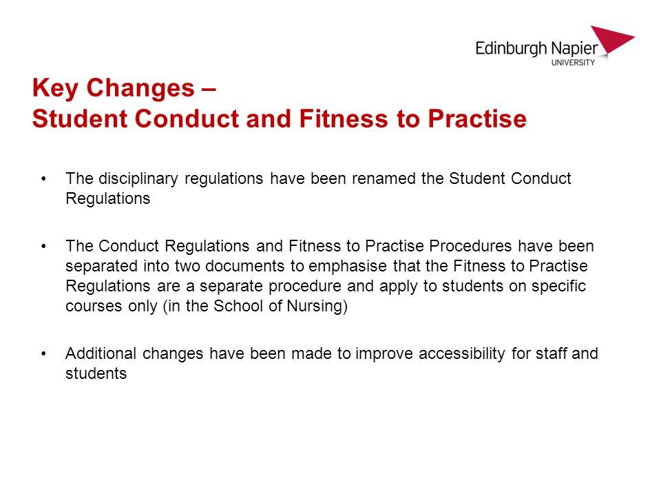 The disciplinary regulations have been renamed the Student Conduct Regulations The Conduct Regulations and Fitness to Practise Procedures have been separated into two documents to emphasise that the Fitness to Practise Regulations are a separate procedure and apply to students on specific courses only (in the School of Nursing) Additional changes have been made to improve accessibility for staff and students Key Changes – Student Conduct and Fitness to Practise