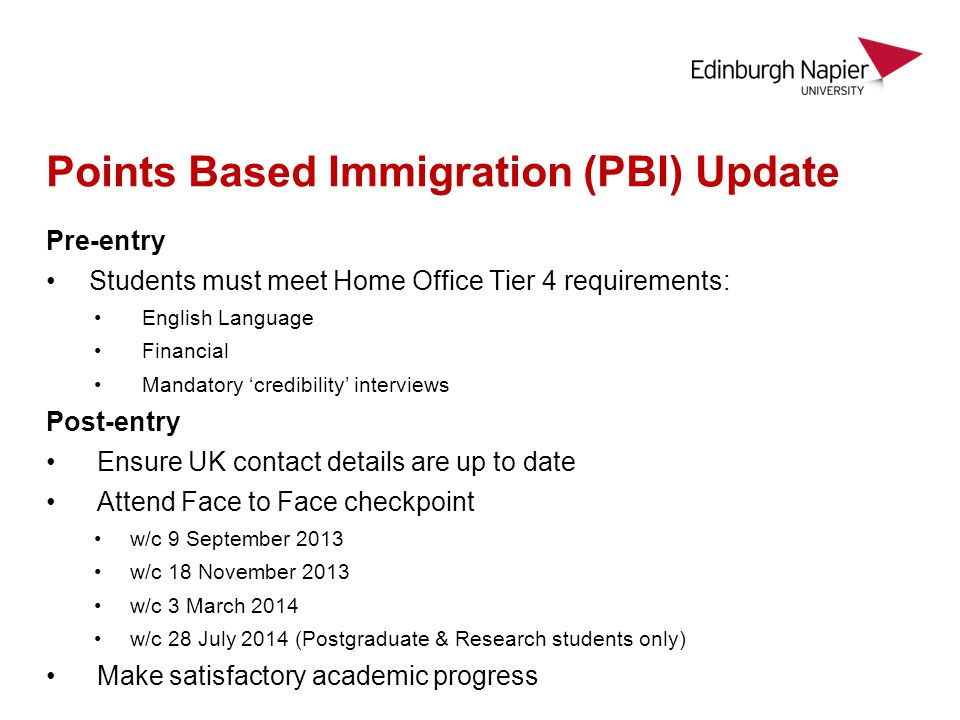 Points Based Immigration (PBI) Update Pre-entry Students must meet Home Office Tier 4 requirements: English Language Financial Mandatory credibility interviews Post-entry Ensure UK contact details are up to date Attend Face to Face checkpoint w/c 9 September 2013 w/c 18 November 2013 w/c 3 March 2014 w/c 28 July 2014 (Postgraduate & Research students only) Make satisfactory academic progress
