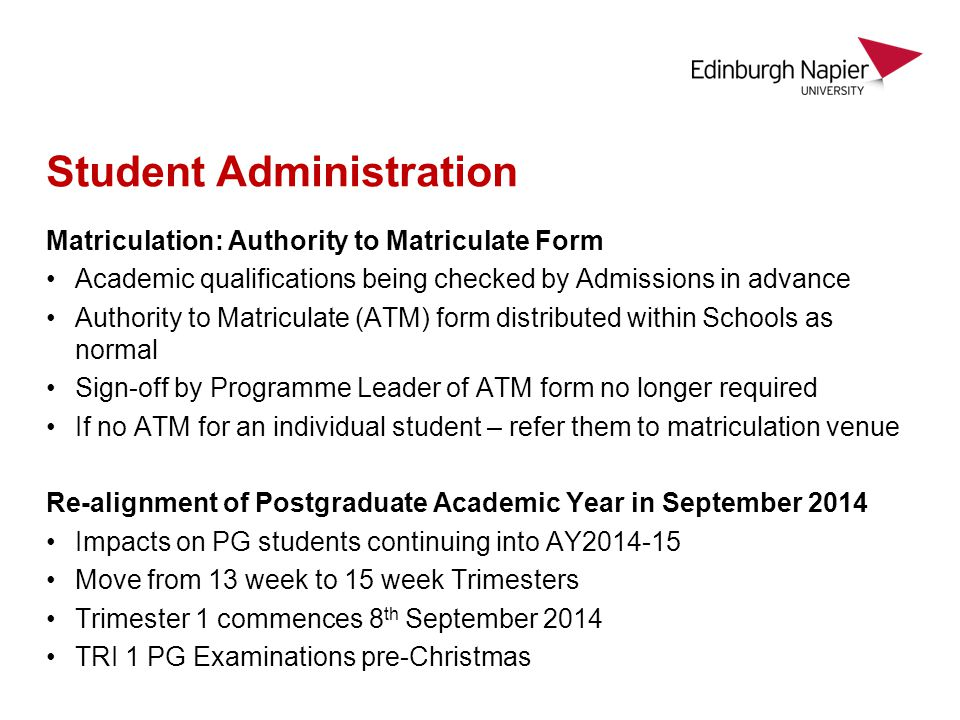Student Administration Matriculation: Authority to Matriculate Form Academic qualifications being checked by Admissions in advance Authority to Matriculate (ATM) form distributed within Schools as normal Sign-off by Programme Leader of ATM form no longer required If no ATM for an individual student – refer them to matriculation venue Re-alignment of Postgraduate Academic Year in September 2014 Impacts on PG students continuing into AY2014-15 Move from 13 week to 15 week Trimesters Trimester 1 commences 8 th September 2014 TRI 1 PG Examinations pre-Christmas