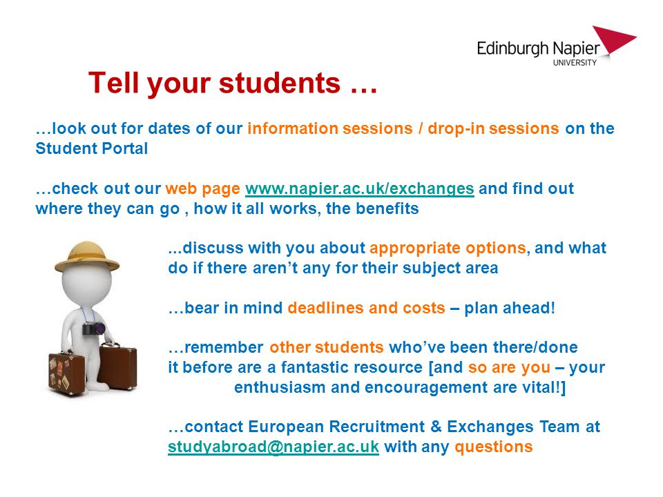 Tell your students … …look out for dates of our information sessions / drop-in sessions on the Student Portal …check out our web page www.napier.ac.uk/exchanges and find out where they can go, how it all works, the benefitswww.napier.ac.uk/exchanges...discuss with you about appropriate options, and what todo if there arent any for their subject area …bear in mind deadlines and costs – plan ahead.