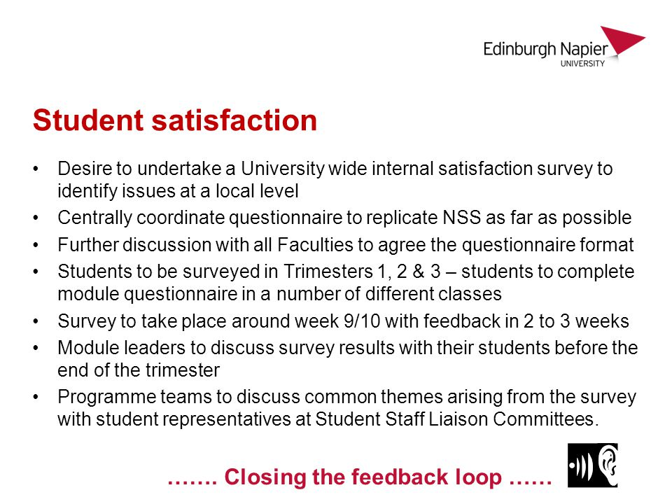 Student satisfaction Desire to undertake a University wide internal satisfaction survey to identify issues at a local level Centrally coordinate questionnaire to replicate NSS as far as possible Further discussion with all Faculties to agree the questionnaire format Students to be surveyed in Trimesters 1, 2 & 3 – students to complete module questionnaire in a number of different classes Survey to take place around week 9/10 with feedback in 2 to 3 weeks Module leaders to discuss survey results with their students before the end of the trimester Programme teams to discuss common themes arising from the survey with student representatives at Student Staff Liaison Committees.