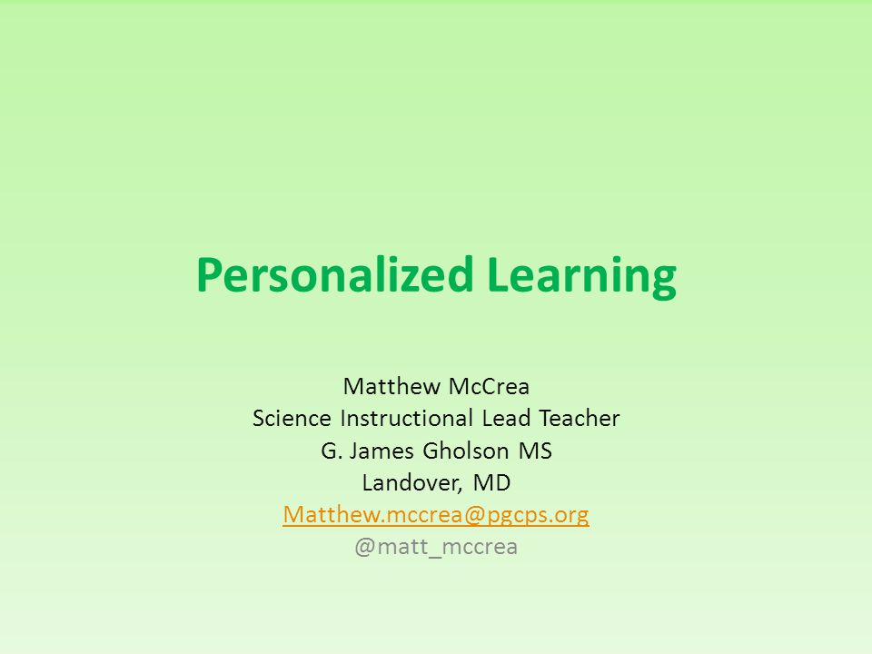 Personalized Learning Matthew McCrea Science Instructional Lead Teacher G. James Gholson MS Landover, MD Matthew.mccrea@pgcps.org @matt_mccrea
