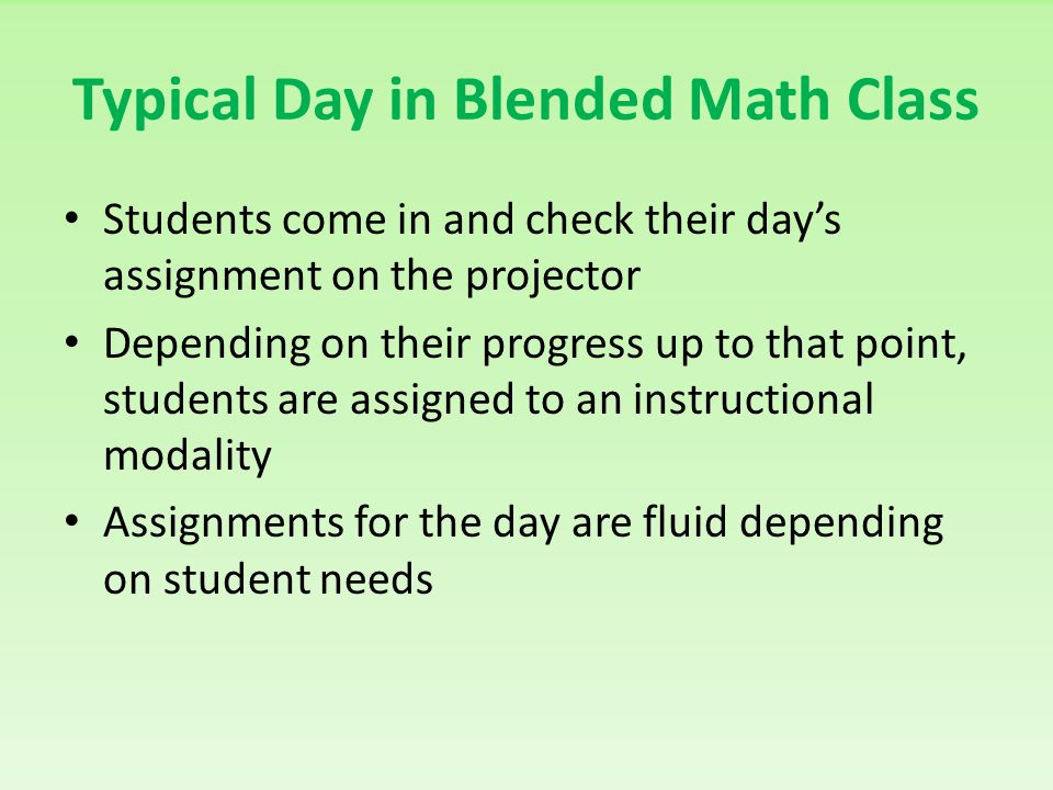 Typical Day in Blended Math Class Students come in and check their days assignment on the projector Depending on their progress up to that point, stud