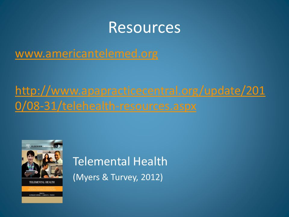Resources www.americantelemed.org http://www.apapracticecentral.org/update/201 0/08-31/telehealth-resources.aspx Telemental Health (Myers & Turvey, 20