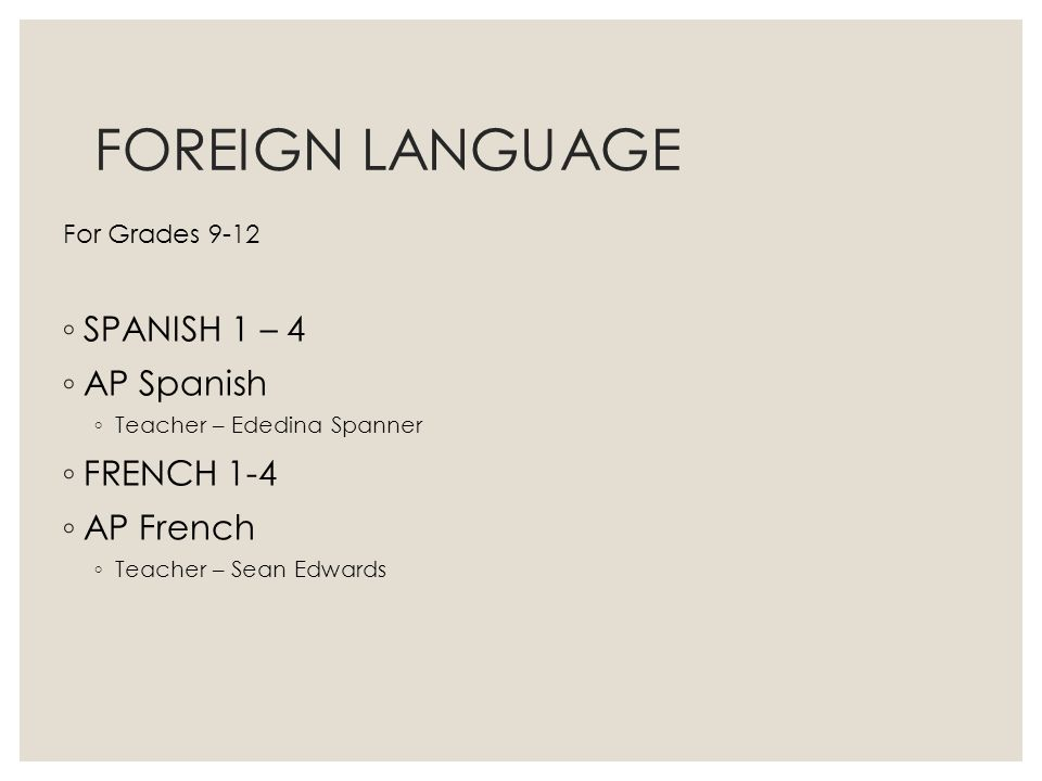 FOREIGN LANGUAGE For Grades 9-12 SPANISH 1 – 4 AP Spanish Teacher – Ededina Spanner FRENCH 1-4 AP French Teacher – Sean Edwards