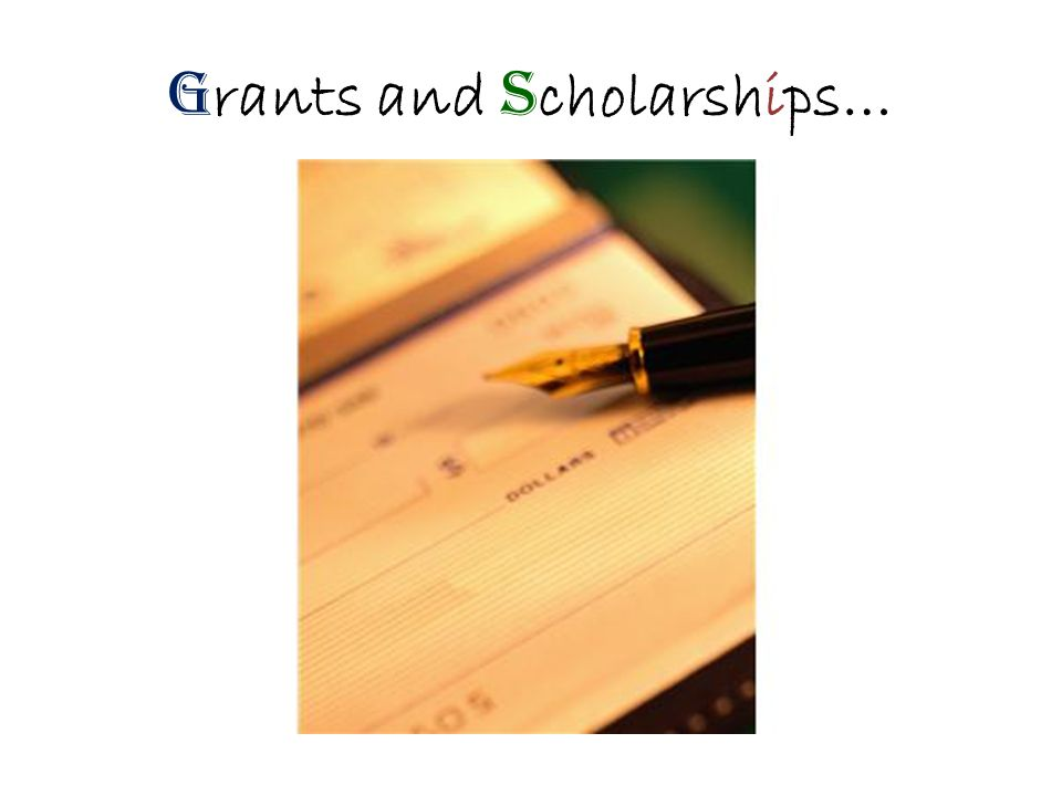G rants and S cholarships…