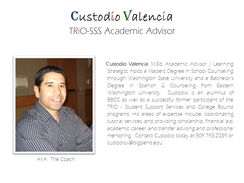 C ustodio V alencia TRiO-SSS Academic Advisor Custodio Valencia, M.Ed, Academic Advisor / Learning Strategist, holds a Masters Degree in School Counseling through Washington State University and a Bachelors Degree in Spanish & Counseling from Eastern Washington University.