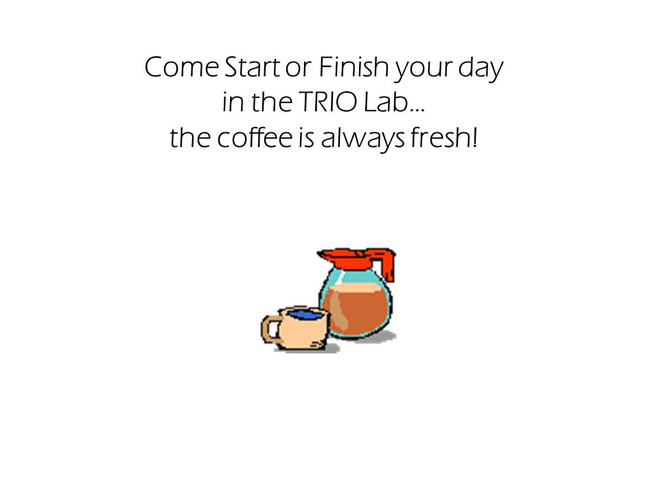 Come Start or Finish your day in the TRIO Lab… the coffee is always fresh!