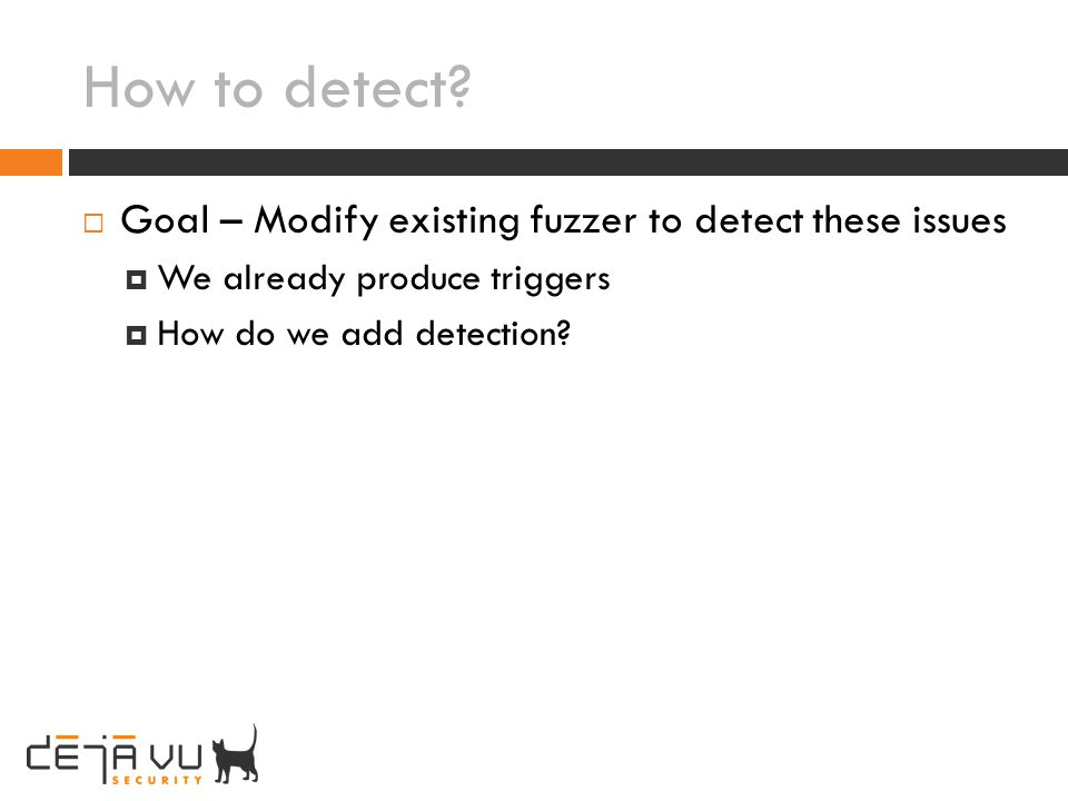 How to detect? Goal – Modify existing fuzzer to detect these issues We already produce triggers How do we add detection?