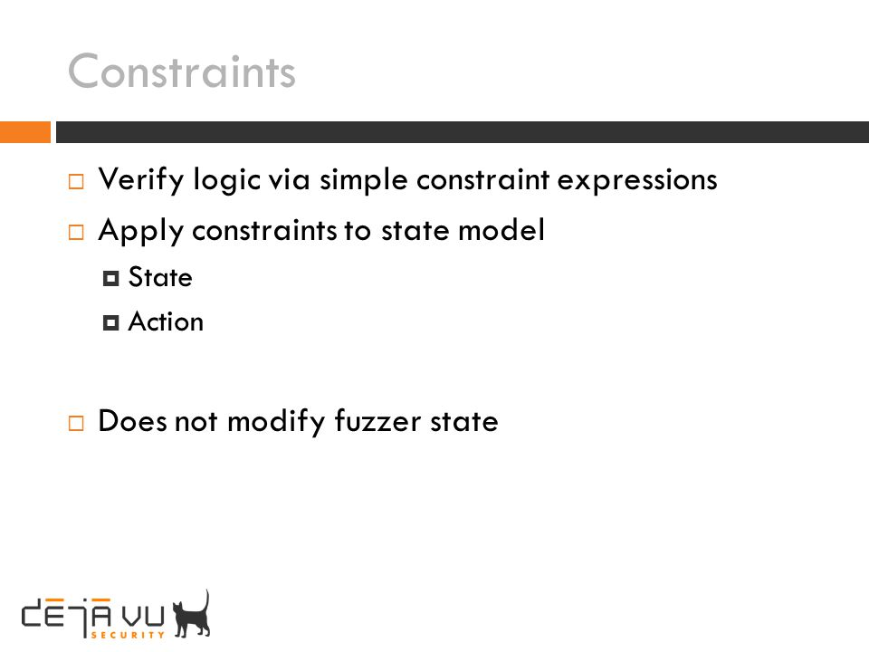 Constraints Verify logic via simple constraint expressions Apply constraints to state model State Action Does not modify fuzzer state
