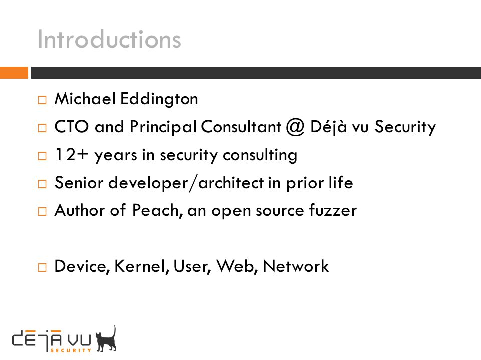 Introductions Michael Eddington CTO and Principal Consultant @ Déjà vu Security 12+ years in security consulting Senior developer/architect in prior l
