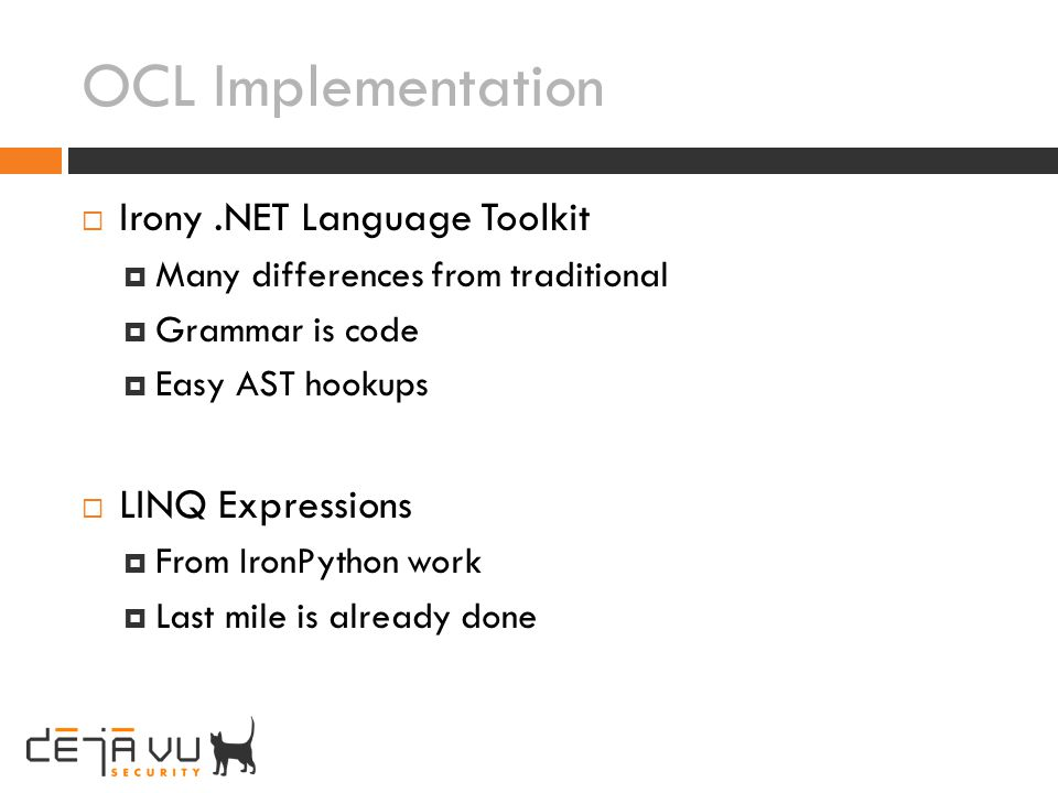 OCL Implementation Irony.NET Language Toolkit Many differences from traditional Grammar is code Easy AST hookups LINQ Expressions From IronPython work