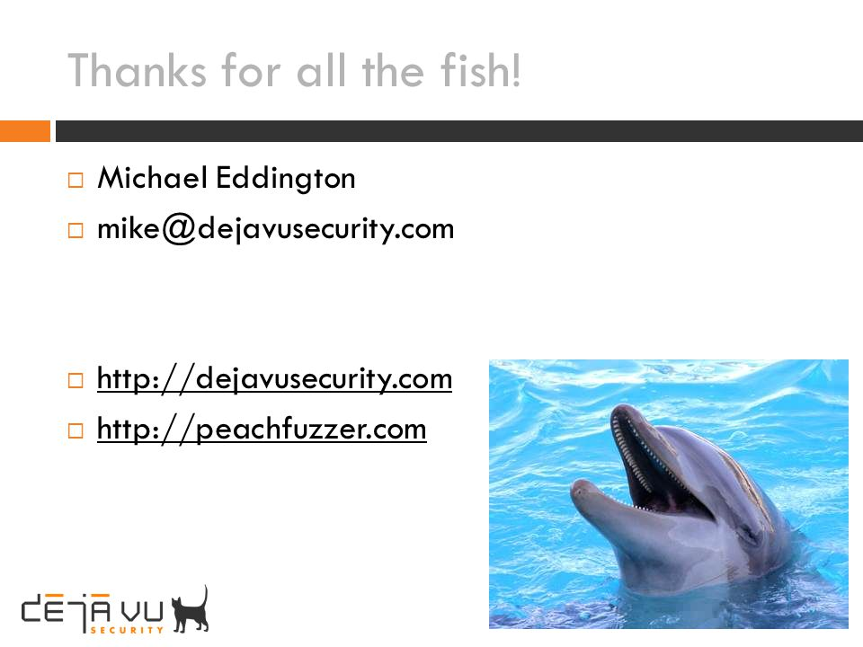Thanks for all the fish! Michael Eddington mike@dejavusecurity.com http://dejavusecurity.com http://peachfuzzer.com