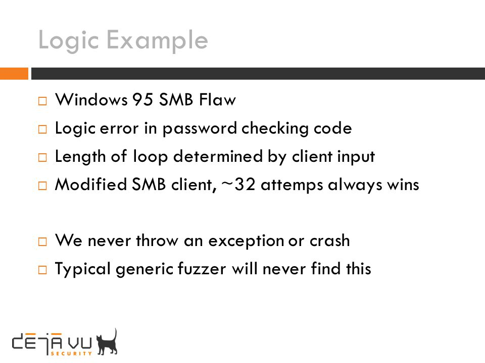 Logic Example Windows 95 SMB Flaw Logic error in password checking code Length of loop determined by client input Modified SMB client, ~32 attemps alw
