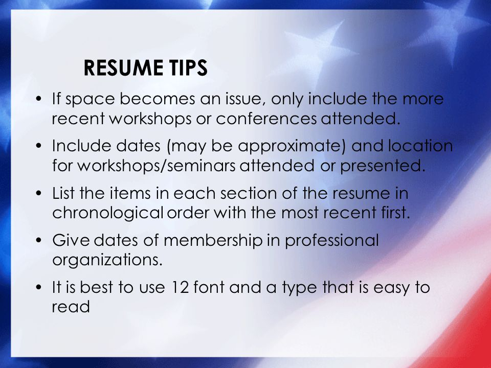 RESUME TIPS If space is an issue focus only on the past five years –include only significant material older than five years List any publications you have written or co- authored with title.