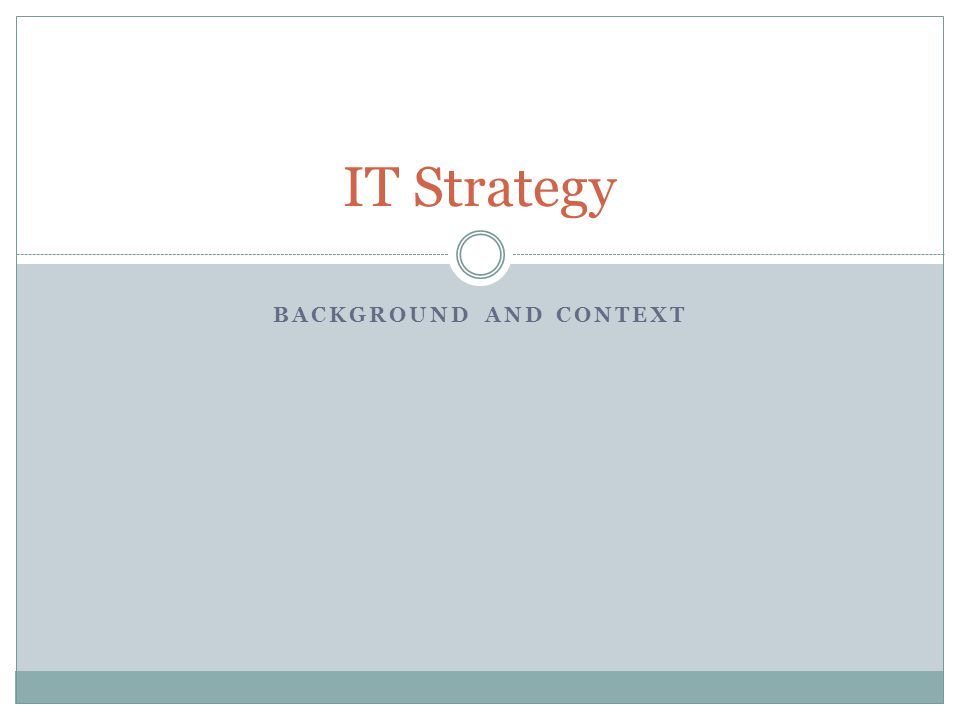 BACKGROUND AND CONTEXT IT Strategy