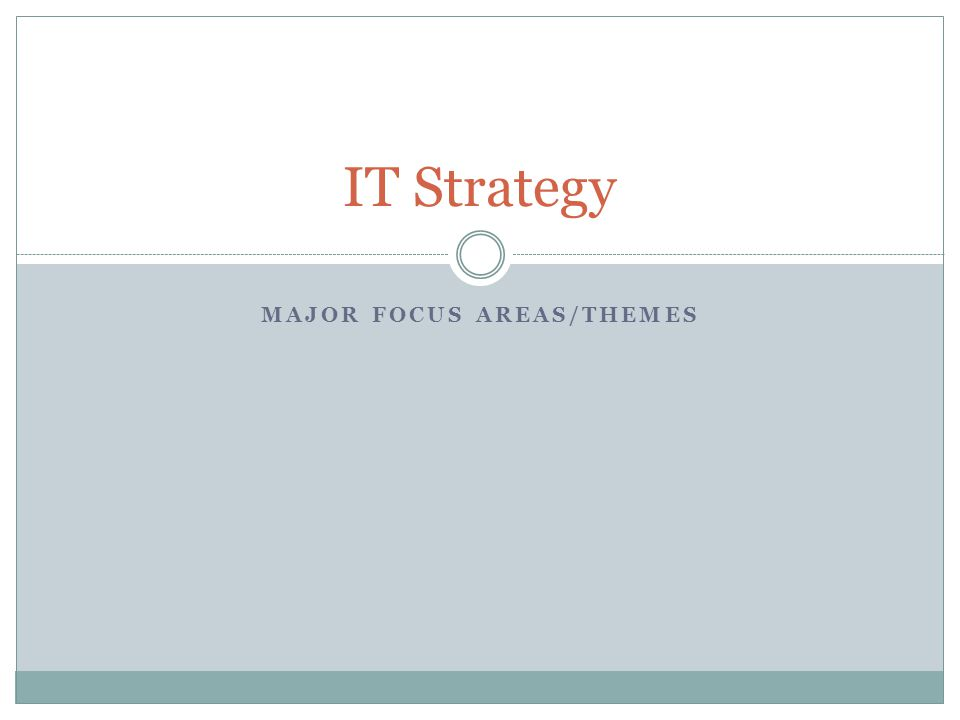 MAJOR FOCUS AREAS/THEMES IT Strategy