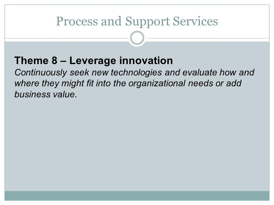 Theme 8 – Leverage innovation Continuously seek new technologies and evaluate how and where they might fit into the organizational needs or add busine